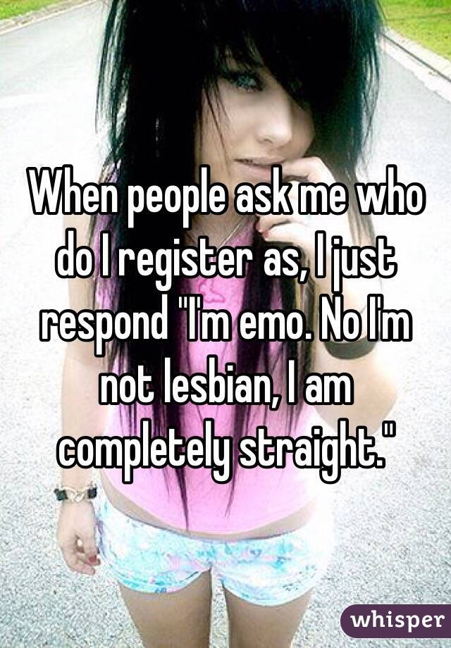 "When people ask me who do I register as, I just respond ""I'm emo. No I'm not lesbian, I am completely straight."""