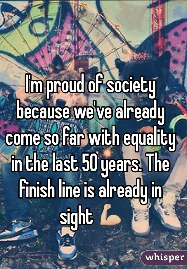 I'm proud of society because we've already come so far with equality in the last 50 years. The finish line is already in sight 💪🏼