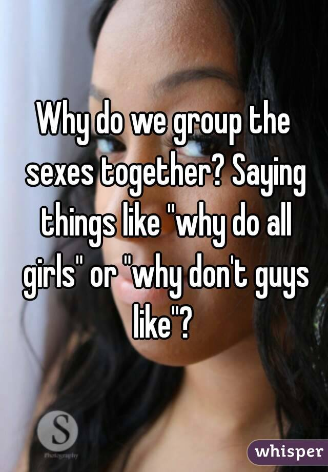 "Why do we group the sexes together? Saying things like ""why do all girls"" or ""why don't guys like""?"