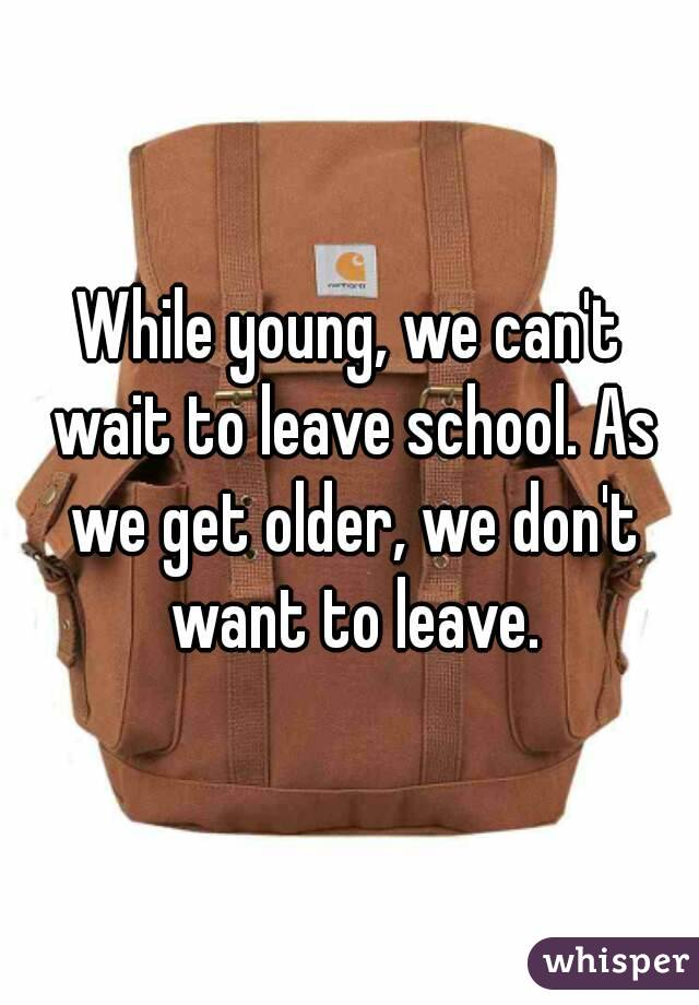 While young, we can't wait to leave school. As we get older, we don't want to leave.