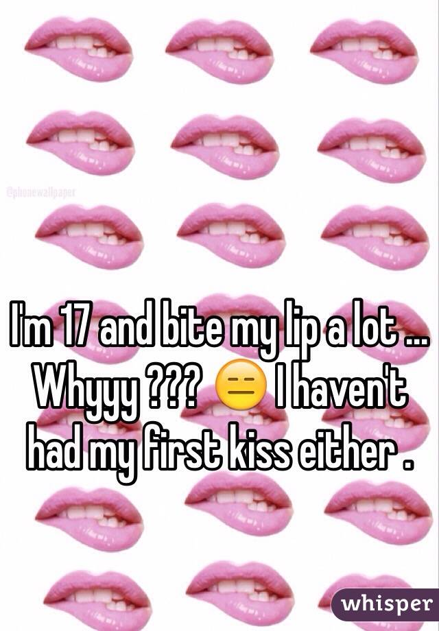 I'm 17 and bite my lip a lot ... Whyyy ??? 😑 I haven't had my first kiss either .