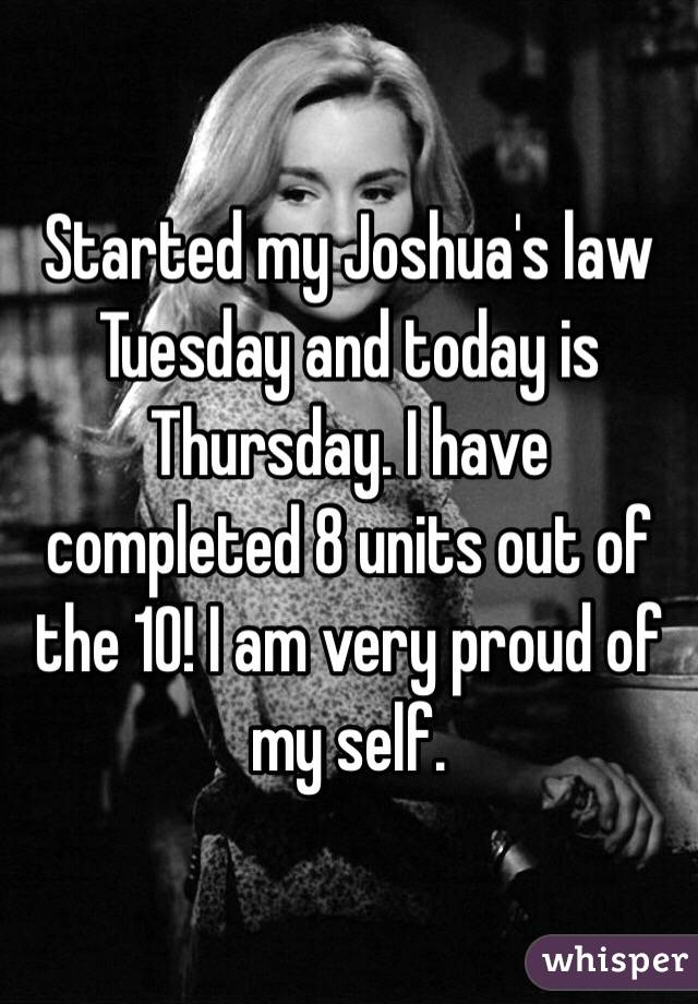 Started my Joshua's law Tuesday and today is Thursday. I have completed 8 units out of the 10! I am very proud of my self.