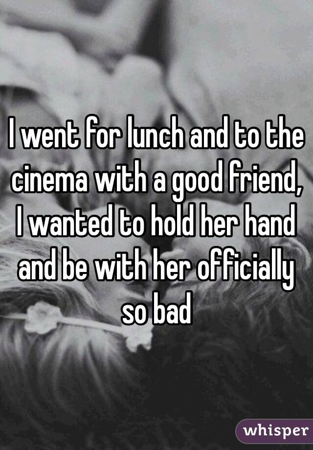 I went for lunch and to the cinema with a good friend, I wanted to hold her hand and be with her officially so bad