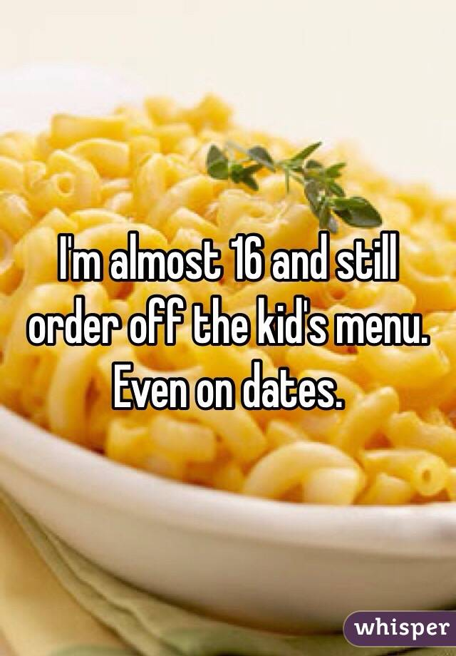 I'm almost 16 and still order off the kid's menu. Even on dates.