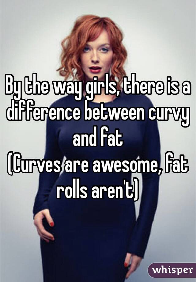 By the way girls, there is a difference between curvy and fat (Curves are awesome, fat rolls aren't)