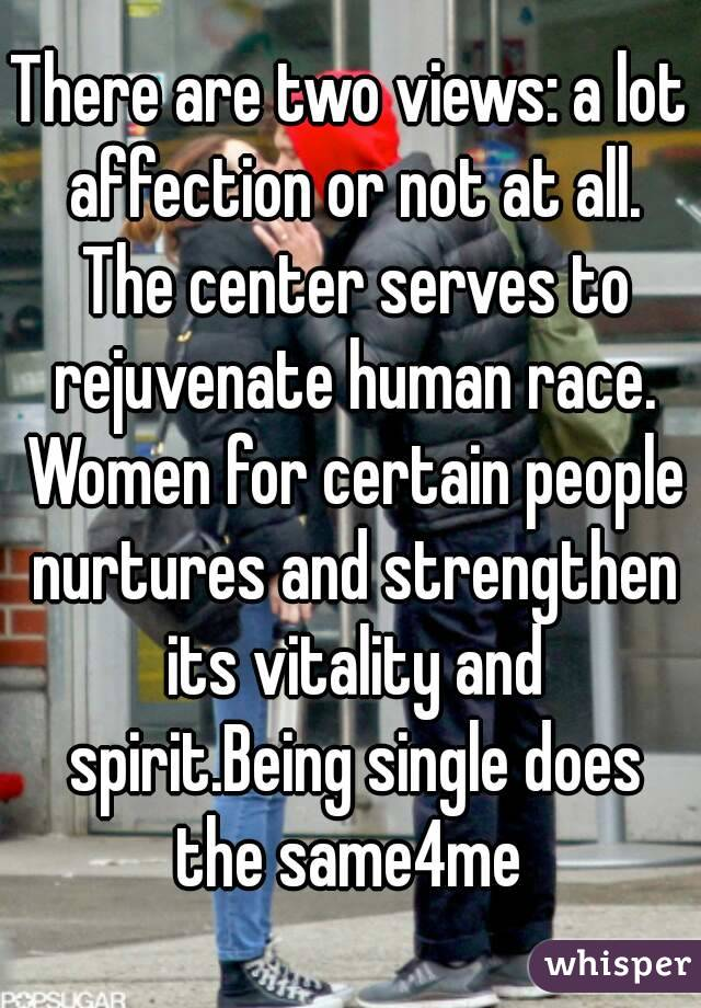 There are two views: a lot affection or not at all. The center serves to rejuvenate human race. Women for certain people nurtures and strengthen its vitality and spirit.Being single does the same4me