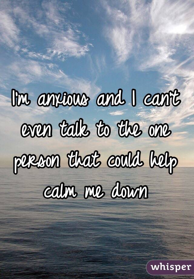 I'm anxious and I can't even talk to the one person that could help calm me down