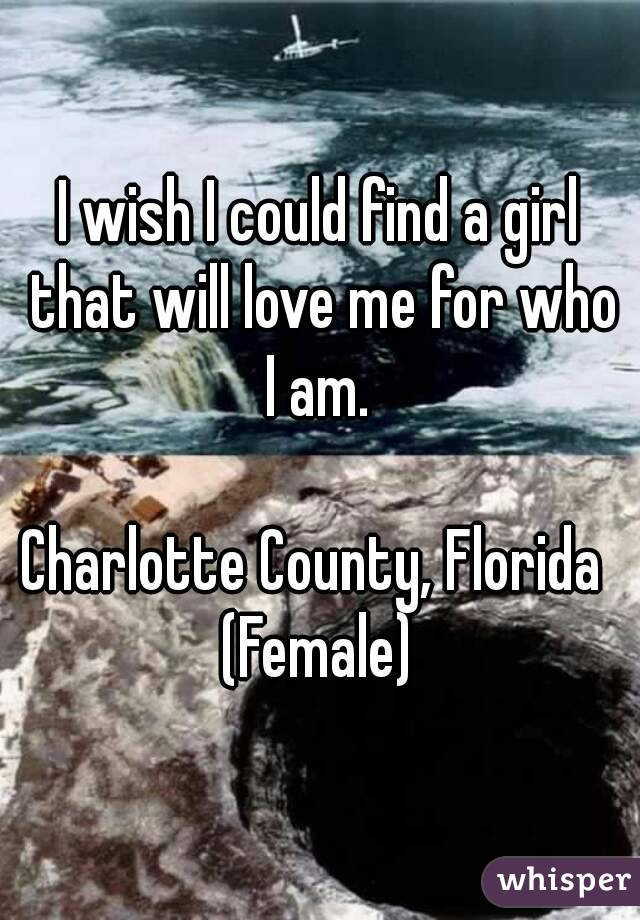 I wish I could find a girl that will love me for who I am.   Charlotte County, Florida  (Female)
