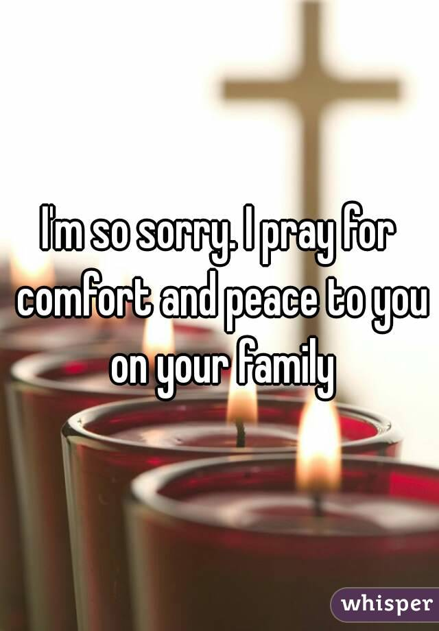 I'm so sorry. I pray for comfort and peace to you on your family