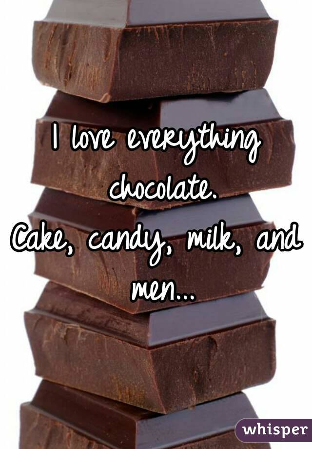 I love everything chocolate. Cake, candy, milk, and men...