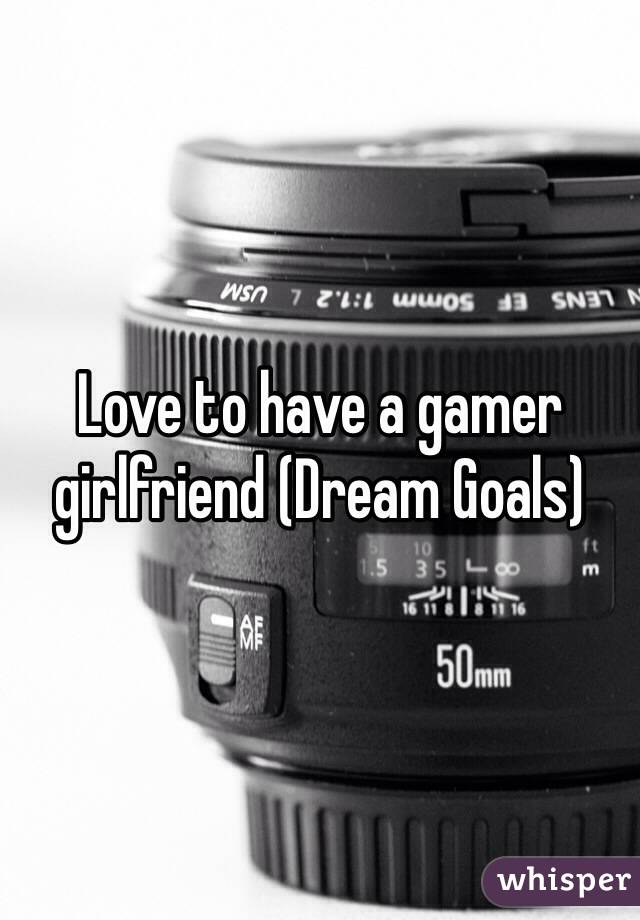 Love to have a gamer girlfriend (Dream Goals)