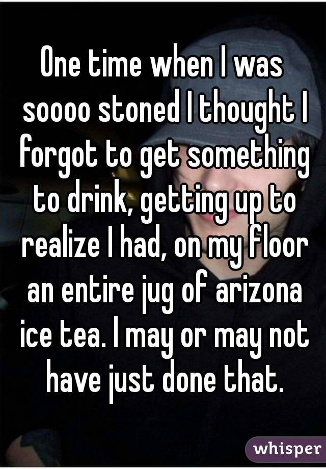 One time when I was soooo stoned I thought I forgot to get something to drink, getting up to realize I had, on my floor an entire jug of arizona ice tea. I may or may not have just done that.