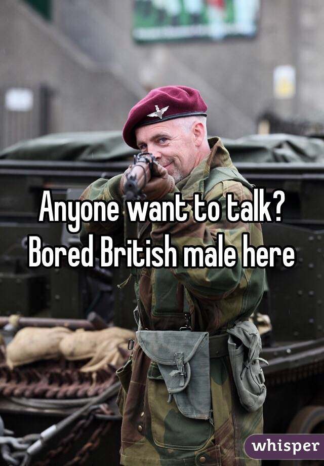 Anyone want to talk? Bored British male here