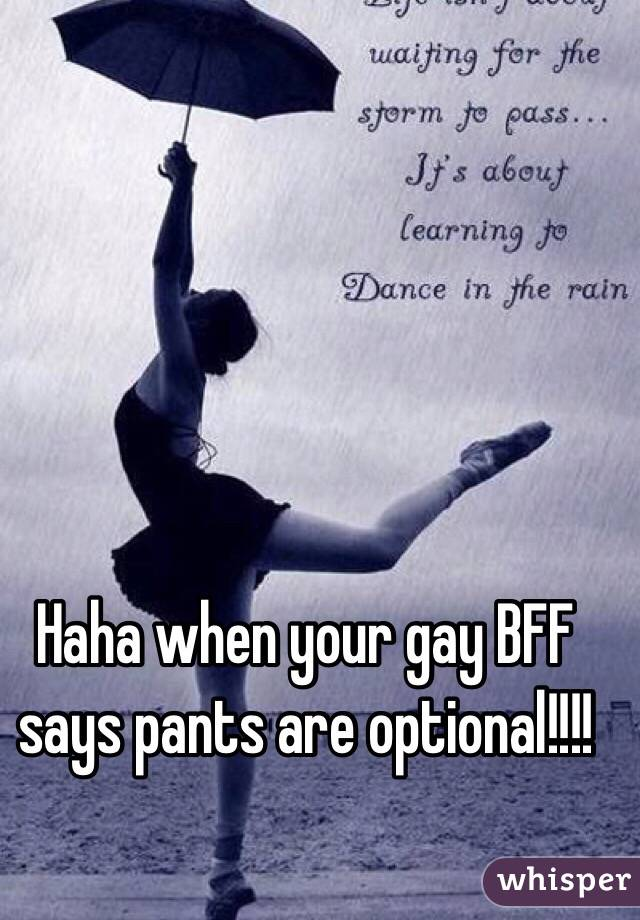 Haha when your gay BFF says pants are optional!!!!