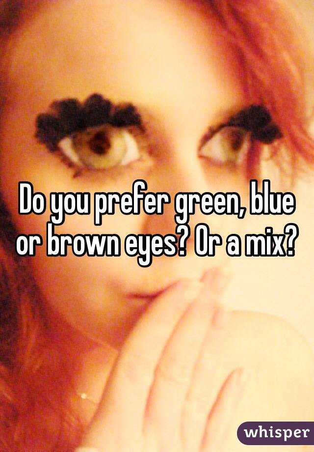 Do you prefer green, blue or brown eyes? Or a mix?