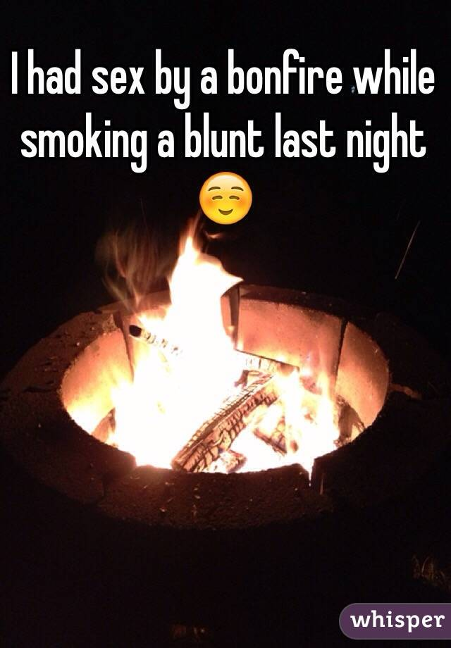 I had sex by a bonfire while smoking a blunt last night ☺️