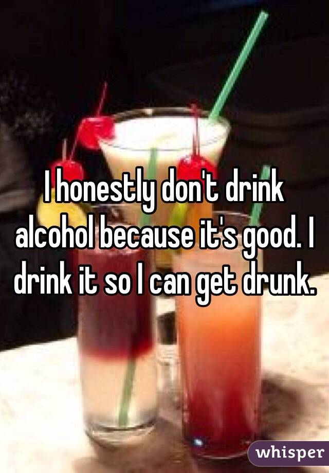 I honestly don't drink alcohol because it's good. I drink it so I can get drunk.