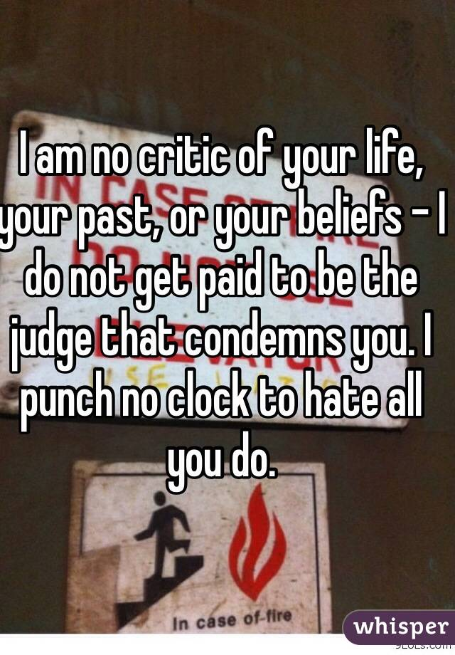 I am no critic of your life, your past, or your beliefs - I do not get paid to be the judge that condemns you. I punch no clock to hate all you do.
