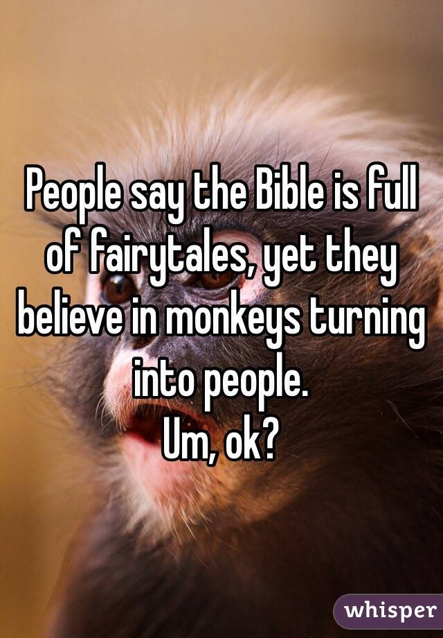 People say the Bible is full of fairytales, yet they believe in monkeys turning into people. Um, ok?