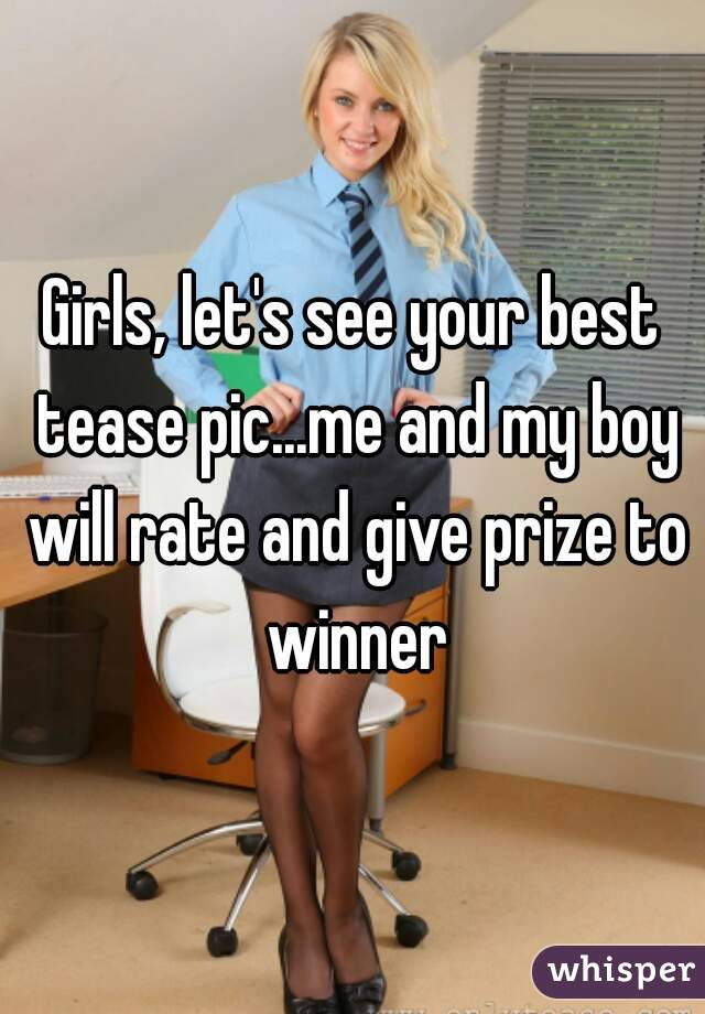 Girls, let's see your best tease pic...me and my boy will rate and give prize to winner