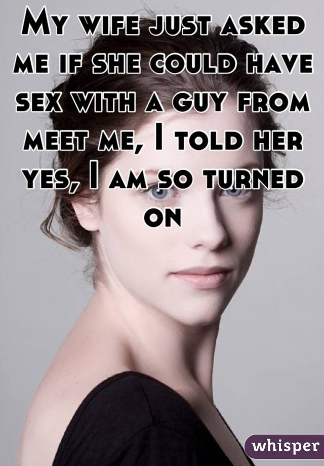 My wife just asked me if she could have sex with a guy from meet me, I told her yes, I am so turned on
