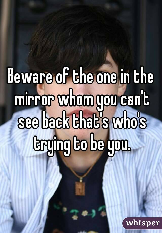Beware of the one in the mirror whom you can't see back that's who's trying to be you.