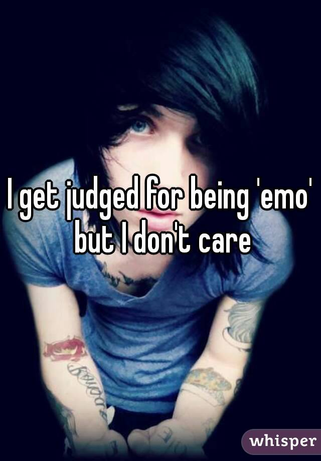 I get judged for being 'emo' but I don't care