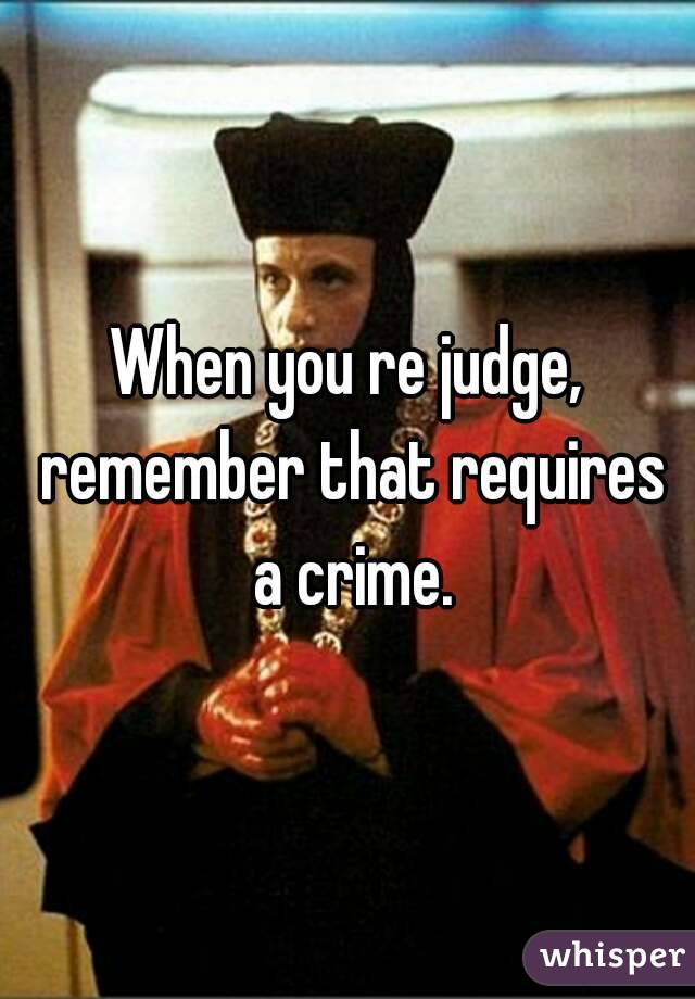 When you re judge, remember that requires a crime.
