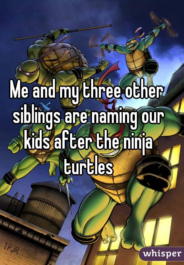 Me and my three other siblings are naming our kids after the ninja turtles