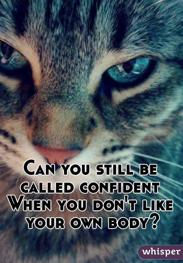 Can you still be called confident  When you don't like your own body?