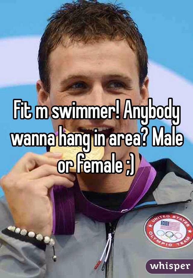 Fit m swimmer! Anybody wanna hang in area? Male or female ;)