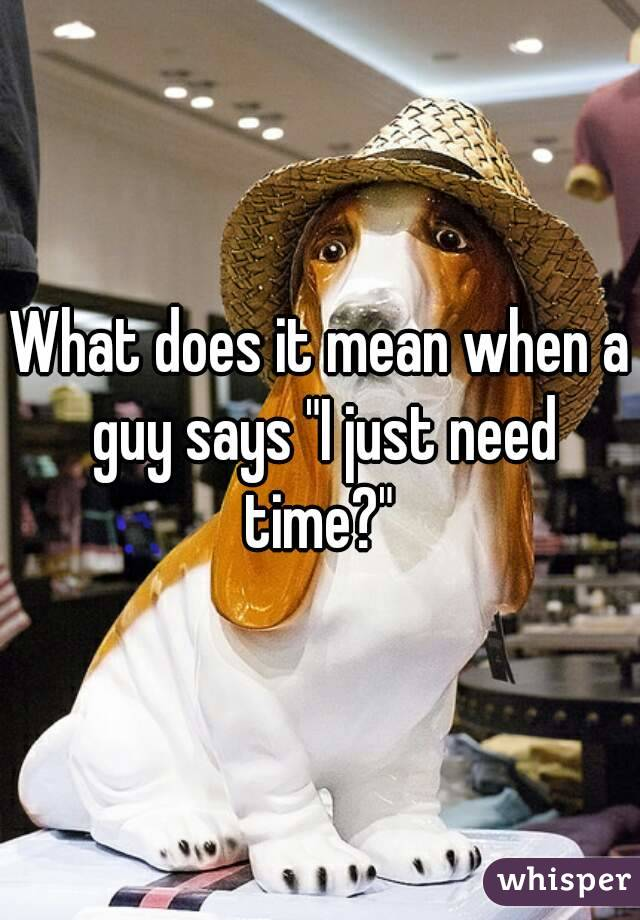"What does it mean when a guy says ""I just need time?"""