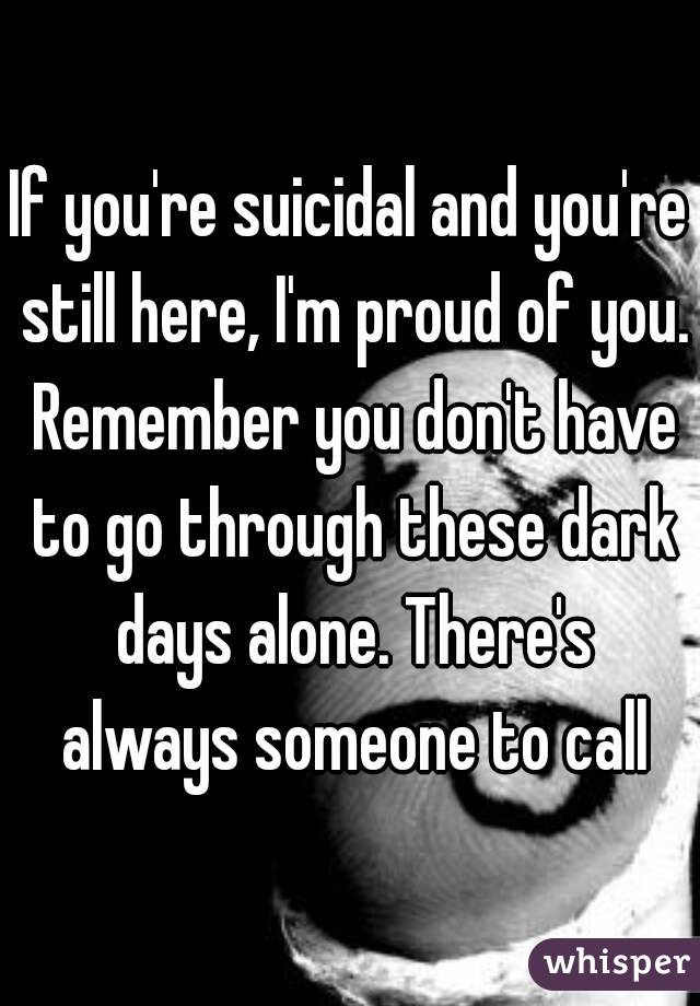 If you're suicidal and you're still here, I'm proud of you. Remember you don't have to go through these dark days alone. There's always someone to call