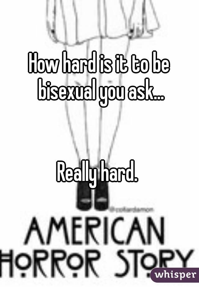 How hard is it to be bisexual you ask...   Really hard.