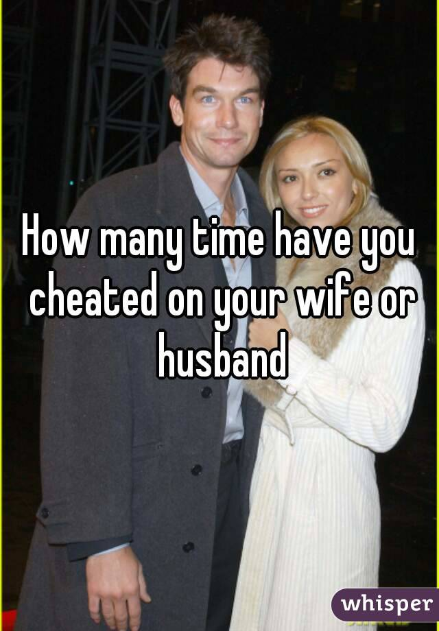 How many time have you cheated on your wife or husband