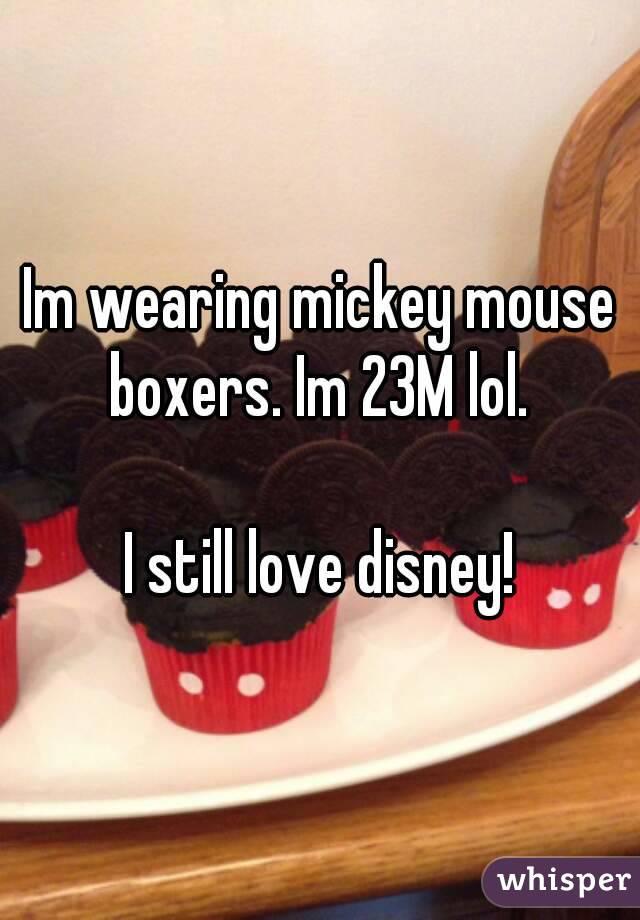 Im wearing mickey mouse boxers. Im 23M lol.   I still love disney!
