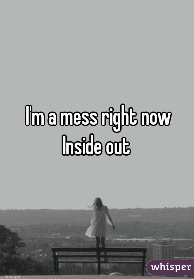I'm a mess right now Inside out