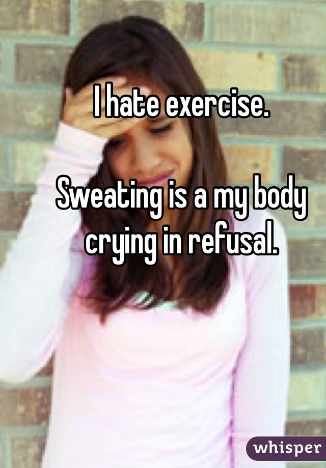 I hate exercise.  Sweating is a my body crying in refusal.
