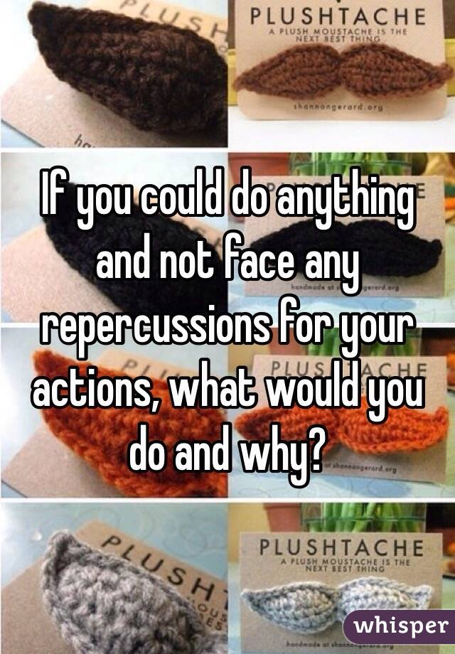 If you could do anything and not face any repercussions for your actions, what would you do and why?