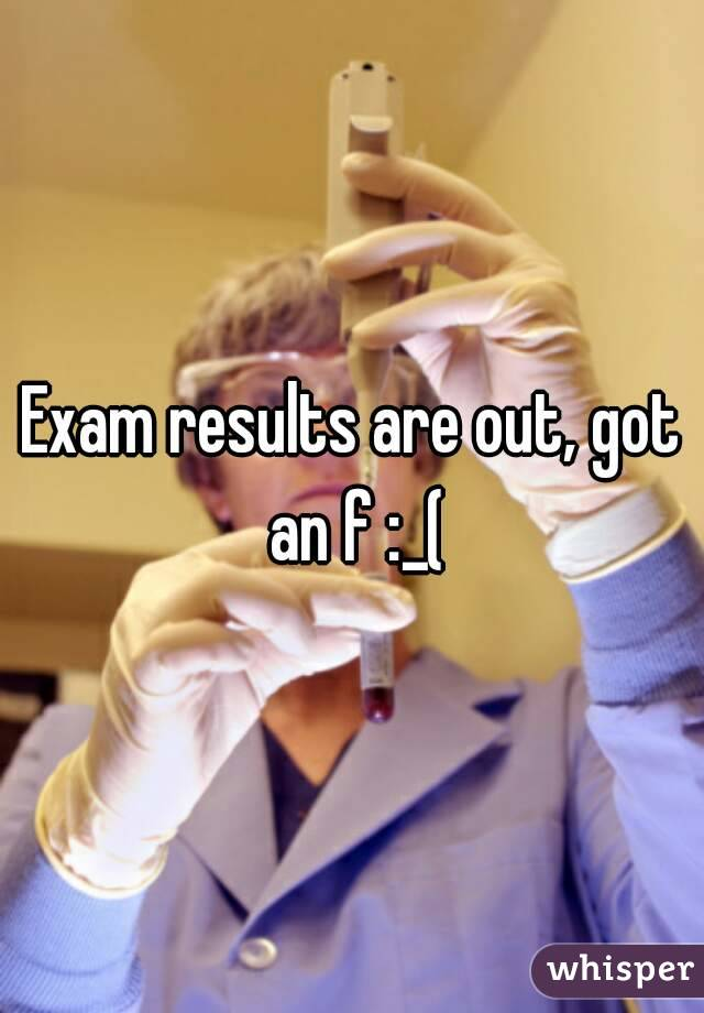 Exam results are out, got an f :_(