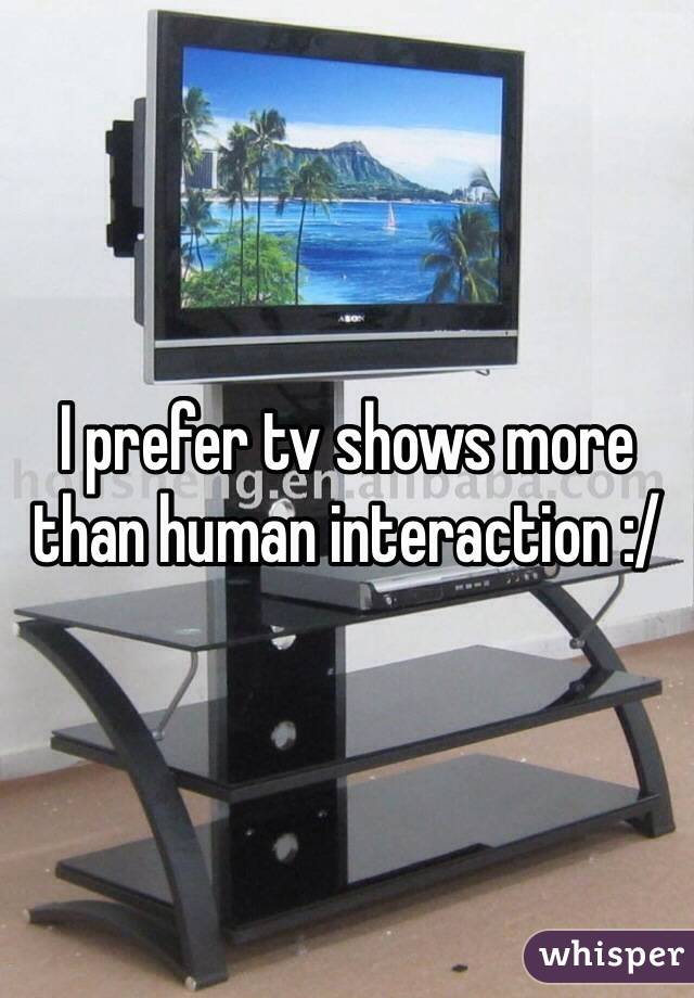 I prefer tv shows more than human interaction :/