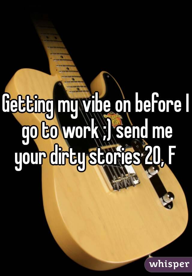 Getting my vibe on before I go to work ;) send me your dirty stories 20, F