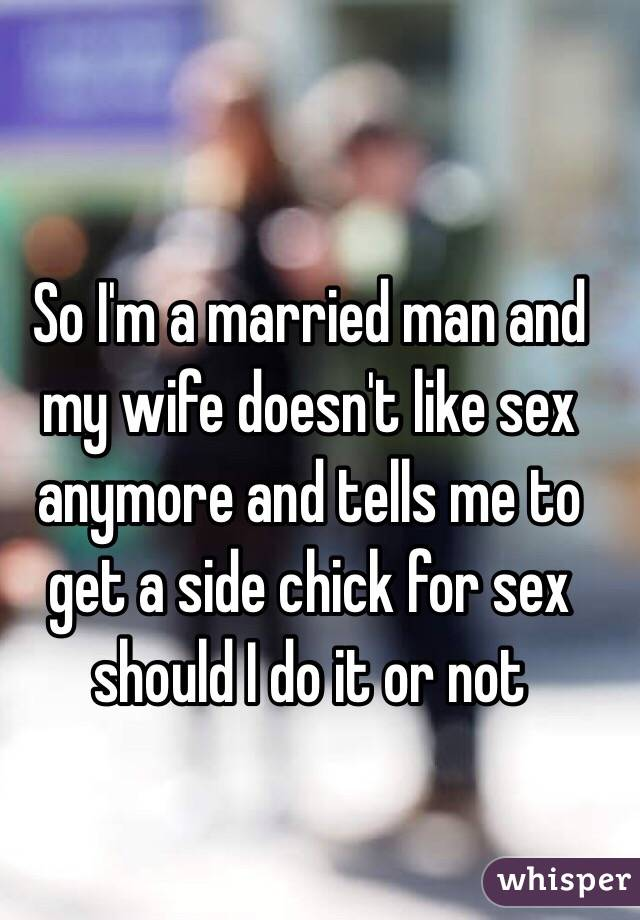 So I'm a married man and my wife doesn't like sex anymore and tells me to get a side chick for sex should I do it or not