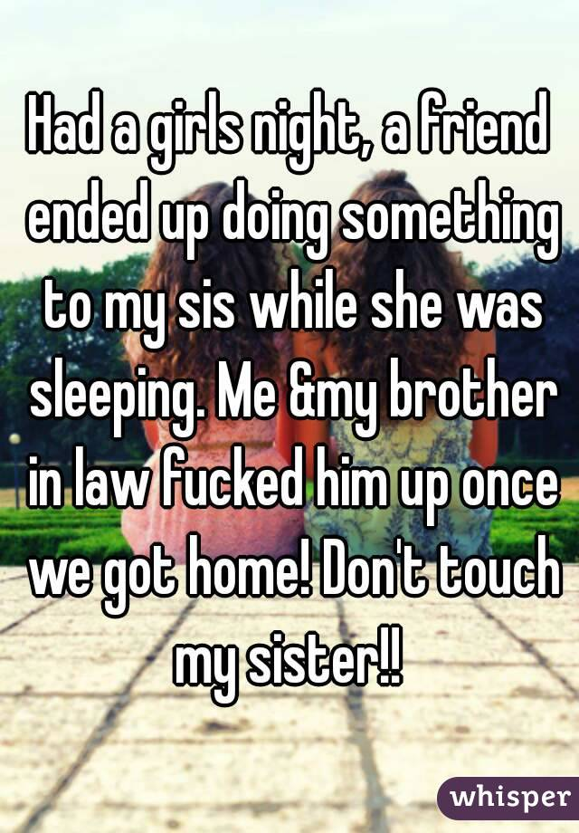 Had a girls night, a friend ended up doing something to my sis while she was sleeping. Me &my brother in law fucked him up once we got home! Don't touch my sister!!