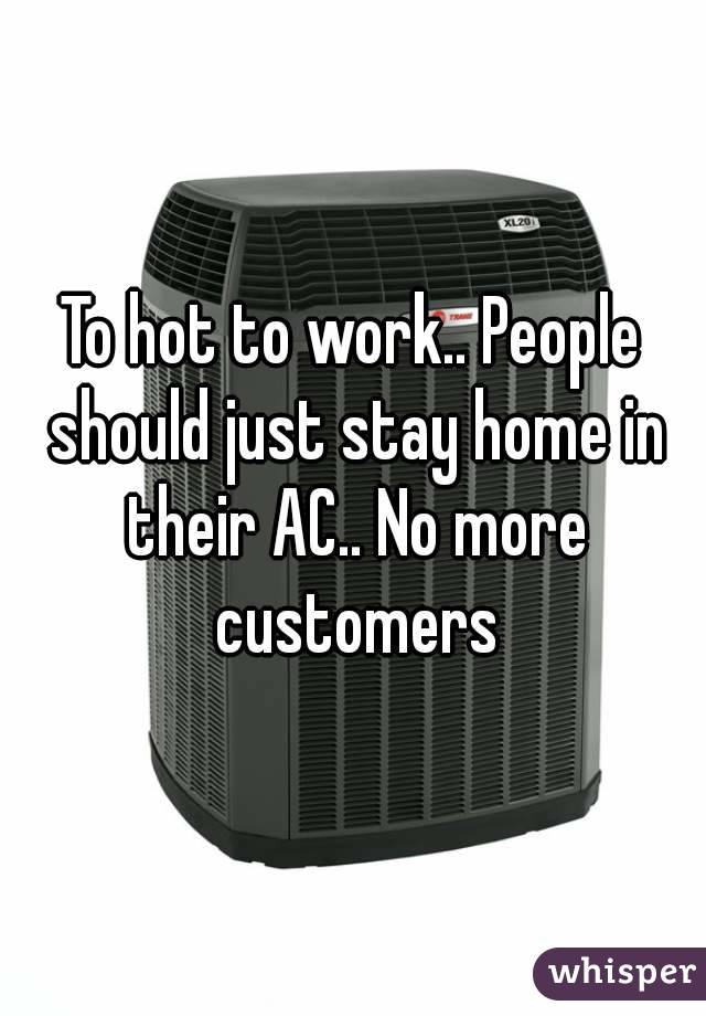 To hot to work.. People should just stay home in their AC.. No more customers