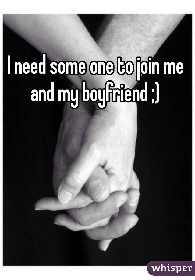 I need some one to join me and my boyfriend ;)