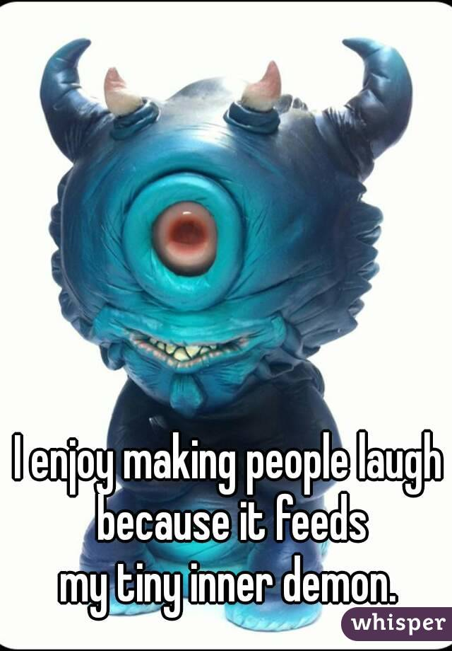 I enjoy making people laugh because it feeds my tiny inner demon.