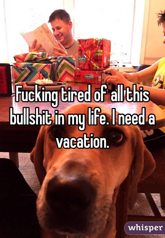 Fucking tired of all this bullshit in my life. I need a vacation.