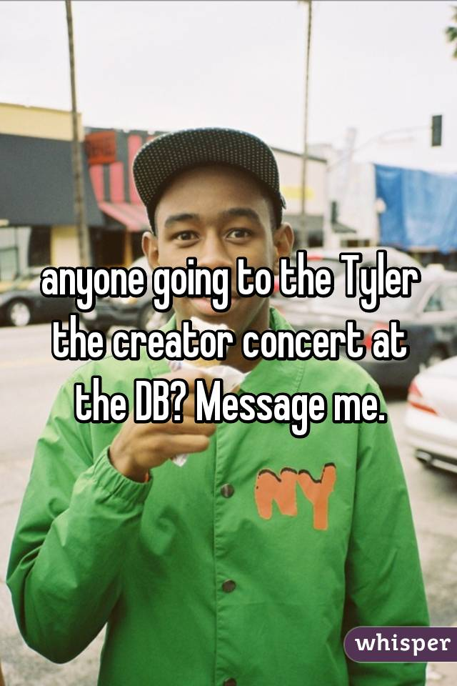 anyone going to the Tyler the creator concert at the DB? Message me.