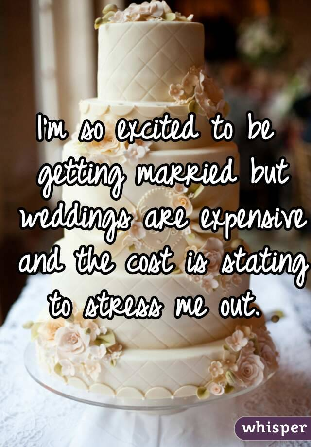 I'm so excited to be getting married but weddings are expensive and the cost is stating to stress me out.